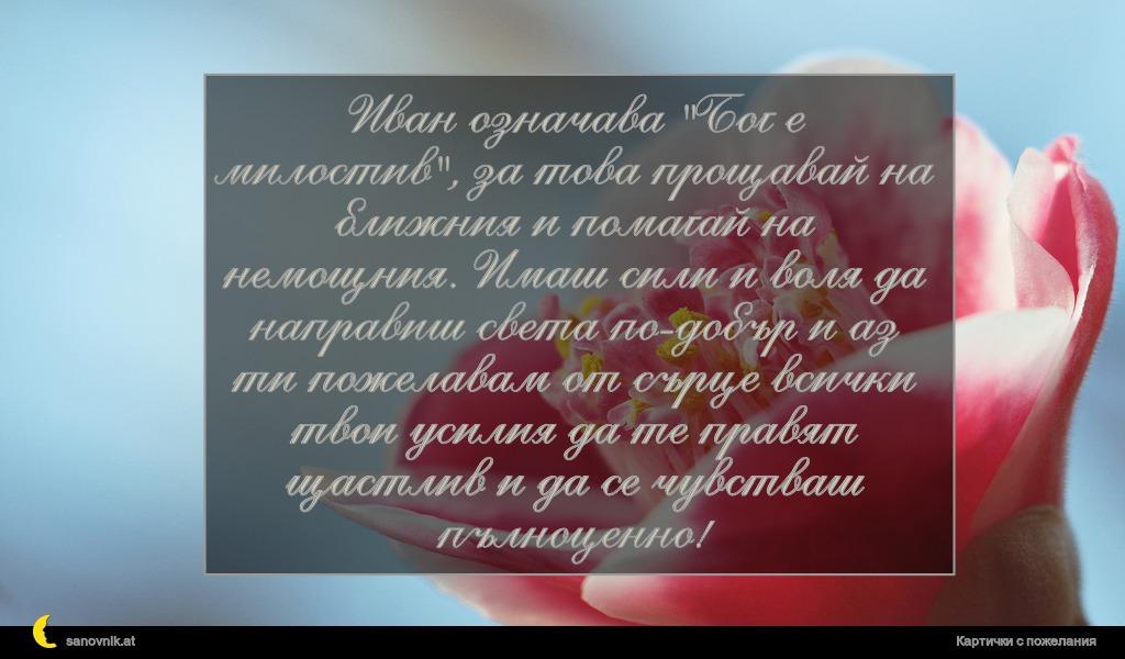 """Иван означава """"Бог е милостив"""", за това прощавай на ближния и помагай на немощния. Имаш сили и воля да направиш света по-добър и аз ти пожелавам от сърце всички твои усилия да те правят щастлив и да се чувстваш пълноценно!"""
