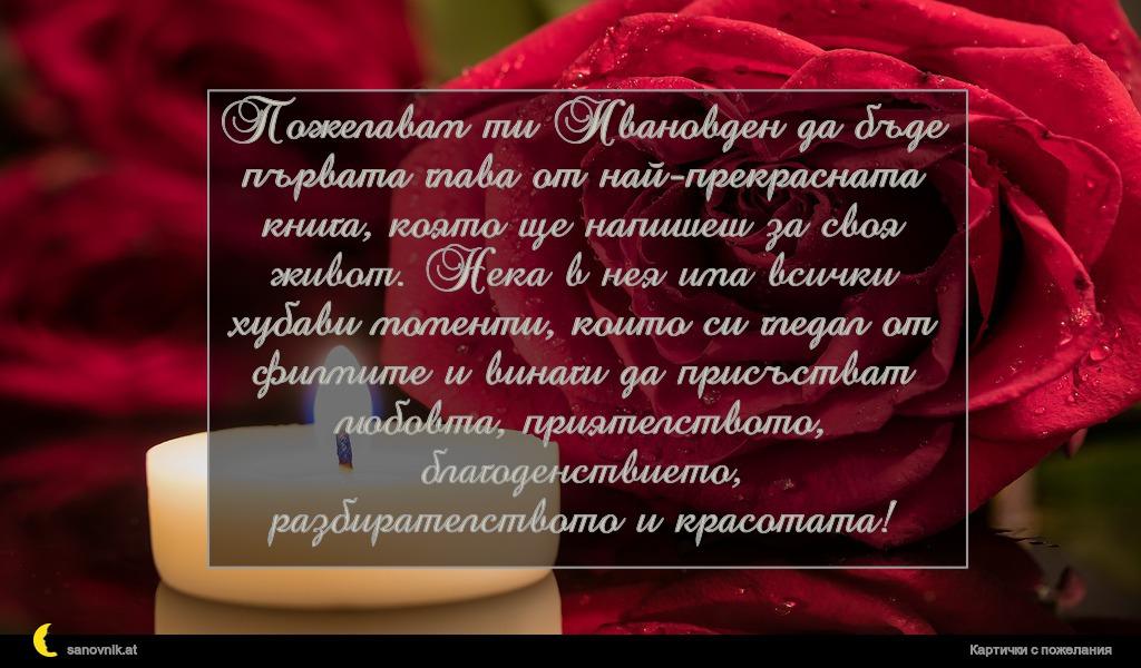 Пожелавам ти Ивановден да бъде първата глава от най-прекрасната книга, която ще напишеш за своя живот. Нека в нея има всички хубави моменти, които си гледал от филмите и винаги да присъстват любовта, приятелството, благоденствието, разбирателството и красотата!