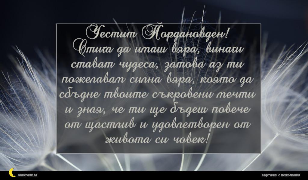 Честит Йордановден! Стига да имаш вяра, винаги стават чудеса, затова аз ти пожелавам силна вяра, която да сбъдне твоите съкровени мечти и зная, че ти ще бъдеш повече от щастлив и удовлетворен от живота си човек!