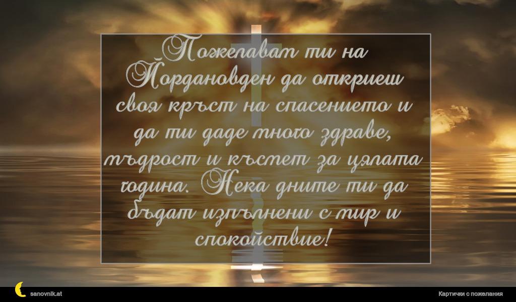 Пожелавам ти на Йордановден да откриеш своя кръст на спасението и да ти даде много здраве, мъдрост и късмет за цялата година. Нека дните ти да бъдат изпълнени с мир и спокойствие!