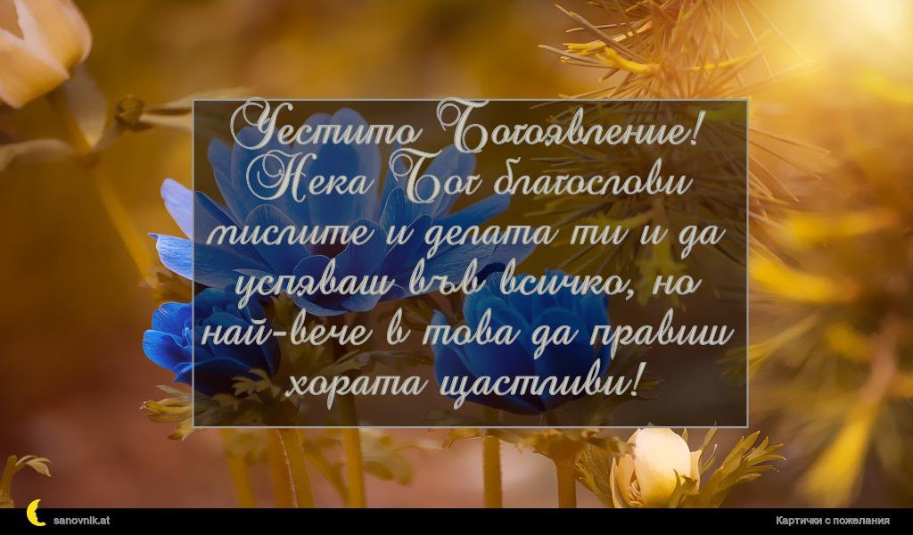 Честито Богоявление! Нека Бог благослови мислите и делата ти и да успяваш във всичко, но най-вече в това да правиш хората щастливи!