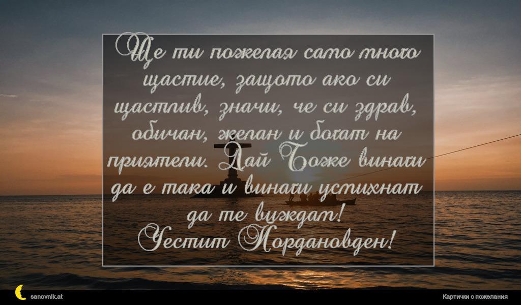 Ще ти пожелая само много щастие, защото ако си щастлив, значи, че си здрав, обичан, желан и богат на приятели. Дай Боже винаги да е така и винаги усмихнат да те виждам! Честит Йордановден!