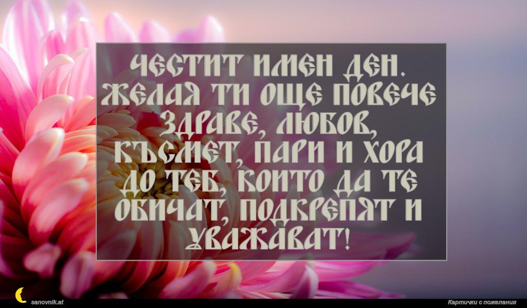 Честит имен ден. Желая ти още повече здраве, любов, късмет, пари и хора до теб, които да те обичат, подкрепят и уважават!