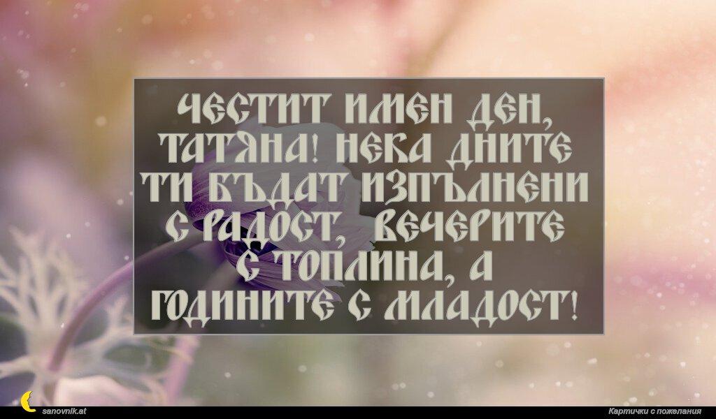 Честит имен ден, Татяна! Нека дните ти бъдат изпълнени с радост, вечерите с топлина, а годините с младост!