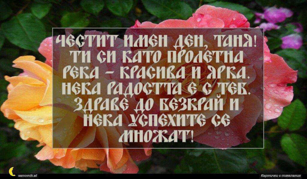 Честит имен ден, Таня! Ти си като пролетна река – красива и ярка. Нека радостта е с теб. Здраве до безкрай и нека успехите се множат!