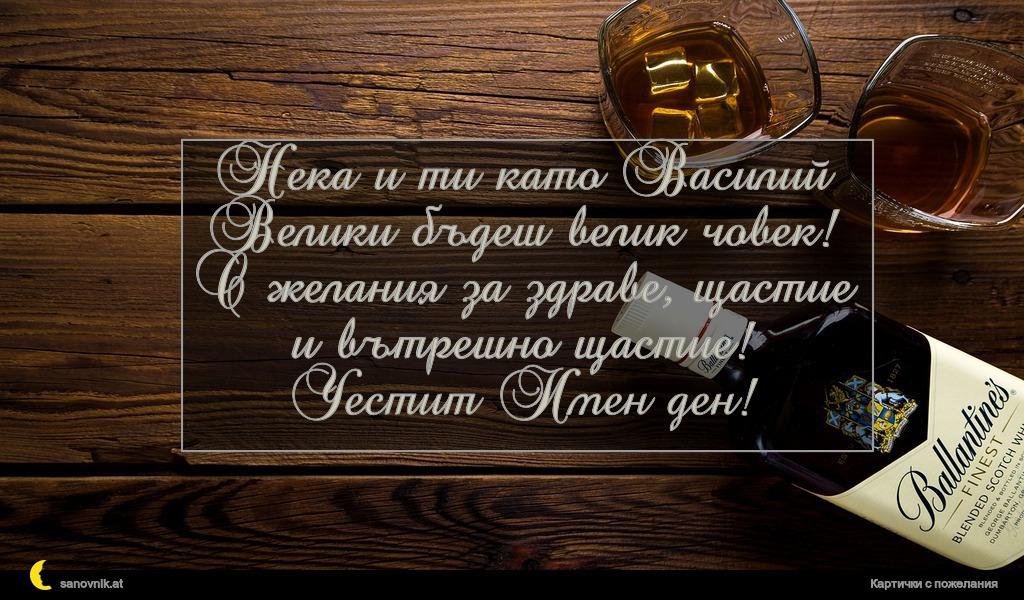 Нека и ти като Василий Велики бъдеш велик човек! С желания за здраве, щастие и вътрешно щастие! Честит Имен ден!