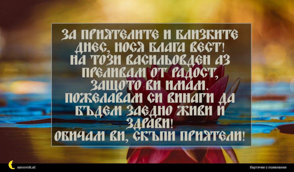 За приятелите и близките днес, нося блага вест! На този Васильовден аз преливам от радост, защото ви имам. Пожелавам си винаги да бъдем заедно живи и здрави! Обичам ви, скъпи приятели!
