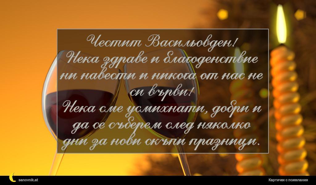 Честит Васильовден! Нека здраве и благоденствие ни навести и никога от нас не си върви! Нека сме усмихнати, добри и да се съберем след няколко дни за нови скъпи празници.