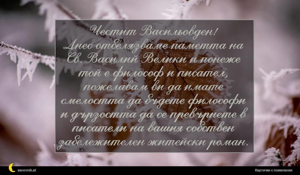 Честит Васильовден! Днес отбелязваме паметта на Св. Василий Велики и понеже той е философ и писател, пожелавам ви да имате смелостта да бъдете философи и дързостта да се превърнете в писатели на вашия собствен забележителен житейски роман.