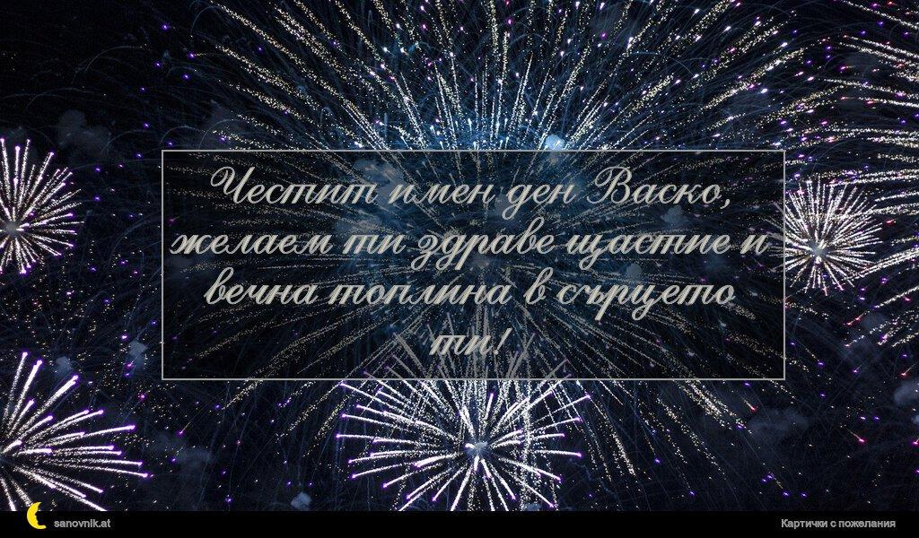 Честит имен ден Васко, желаем ти здраве щастие и вечна топлина в сърцето ти!