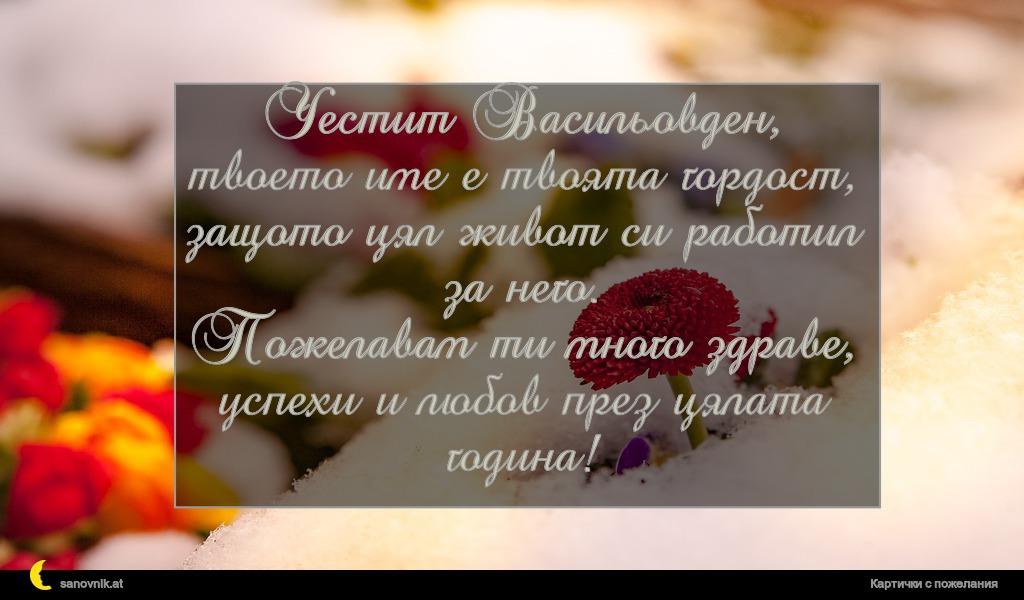 Честит Васильовден, твоето име е твоята гордост, защото цял живот си работил за него. Пожелавам ти много здраве, успехи и любов през цялата година!