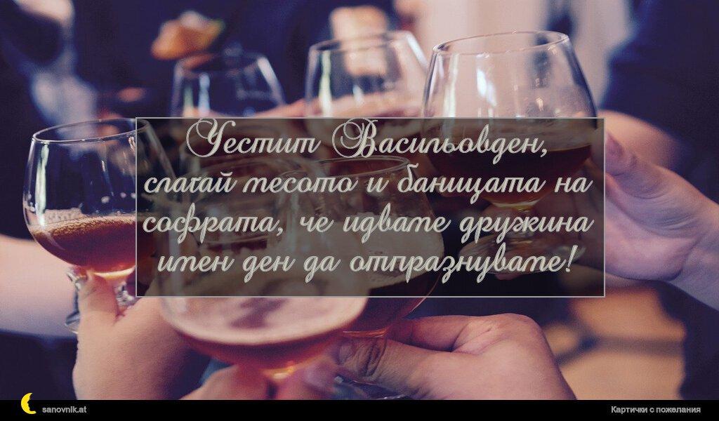 Честит Васильовден, слагай месото и баницата на софрата, че идваме дружина имен ден да отпразнуваме!