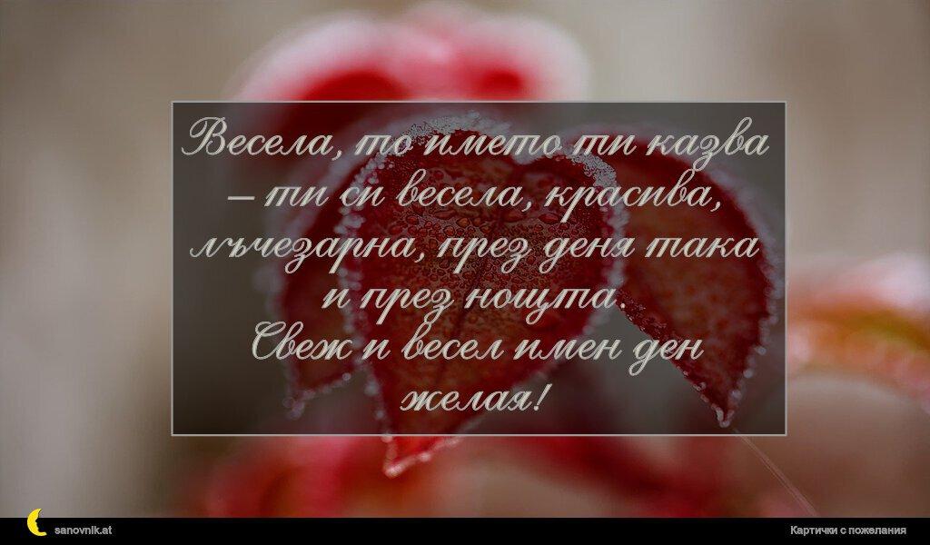 Весела, то името ти казва – ти си весела, красива, лъчезарна, през деня така и през нощта. Свеж и весел имен ден желая!